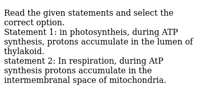 Read the given statements and select the correct option. <br> Statement 1: in photosyntheis, during ATP synthesis, protons accumulate in the lumen of thylakoid. <br> statement 2: In respiration, during AtP synthesis protons accumulate in the intermembranal space of mitochondria.