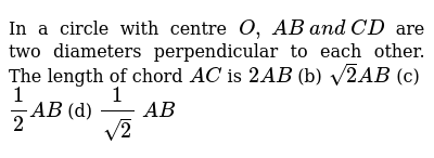 In a circle with centre `O ,\ A B\ a n d\ C D` are two diameters perpendicular to each other. The length of chord `A C` is `2A B` (b) `sqrt(2)AB` (c) `1/2A B` (d) `1/(sqrt(2))\ A B`