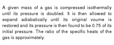 A given mass of a gas is compressed isothermally until its pressure is doubled. It is then allowed to expand adiabatically until its original voume is restored and its pressure is then found to be 0.75 of its initial pressure. The ratio of the specific heats of the gas is approximately.