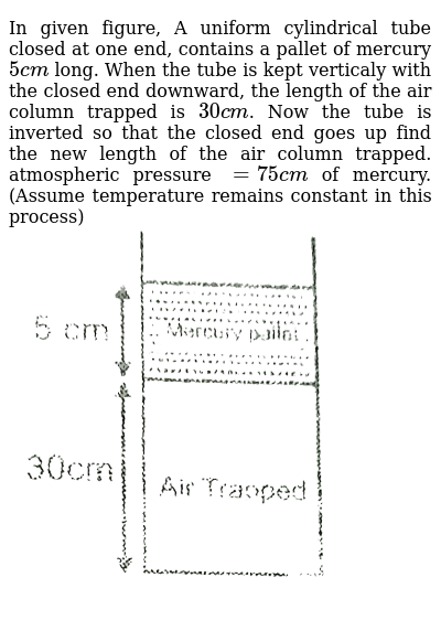 """In given figure, A uniform cylindrical tube closed at one end, contains a pallet of mercury `5cm` long. When the tube is kept verticaly with the closed end downward, the length of the air column trapped is `30cm`. Now the tube is inverted so that the closed end goes up find the new length of the air column trapped. atmospheric pressure `=75cm` of mercury. (Assume temperature remains constant in this process) <br> <img src=""""https://d10lpgp6xz60nq.cloudfront.net/physics_images/RES_HAT_PHY_XI_C01_E01_047_Q01.png"""" width=""""80%"""">"""