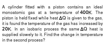 A cylinder fitted with a piston contains an ideal monoatomic gas at a temperature of `400K`. The piston is held fixed while heat `DeltaQ` is given to the gas, it is found the temperature of the gas has increased by `20K`. In an isobaric process the same `DeltaQ` heat is supplied slowely to it. Find the change in temperature in the second process?
