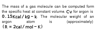 The mass of a gas molecule can be computed form the specific heat at constant volume. `Cv` for argon is `0.15 Kcal//kg-k`. The molecular weight of an argon atom is (approximately) `(R = 2 cal//mol-K)`