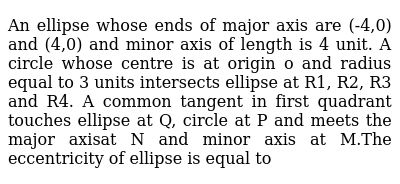 An ellipse whose ends of major axis are (-4,0) and (4,0) and minor axis of length is 4 unit. A circle whose centre is at origin o and radius equal to 3 units intersects ellipse at R1, R2, R3 and R4. A common tangent in first quadrant touches ellipse at Q, circle at P and meets the major axisat N and minor axis at M.The eccentricity of ellipse is equal to