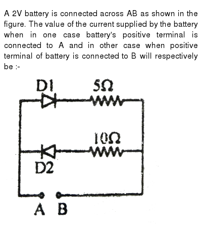 """A 2V battery is connected across AB as shown in the figure. The value of the current supplied by the battery when in one case battery's positive terminal is connected to A and in other case when positive terminal of battery is connected to B will respectively be :- <br> <img src=""""https://d10lpgp6xz60nq.cloudfront.net/physics_images/ALN_PHY_C10(I)_E01_501_Q01.png"""" width=""""80%"""">"""