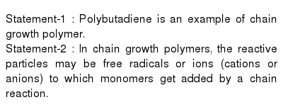Statement-1 : Polybutadiene is an example of chain growth polymer. <br> Statement-2 : In chain growth polymers, the reactive particles may be free radicals or ions (cations or anions) to which monomers get added by a chain reaction.