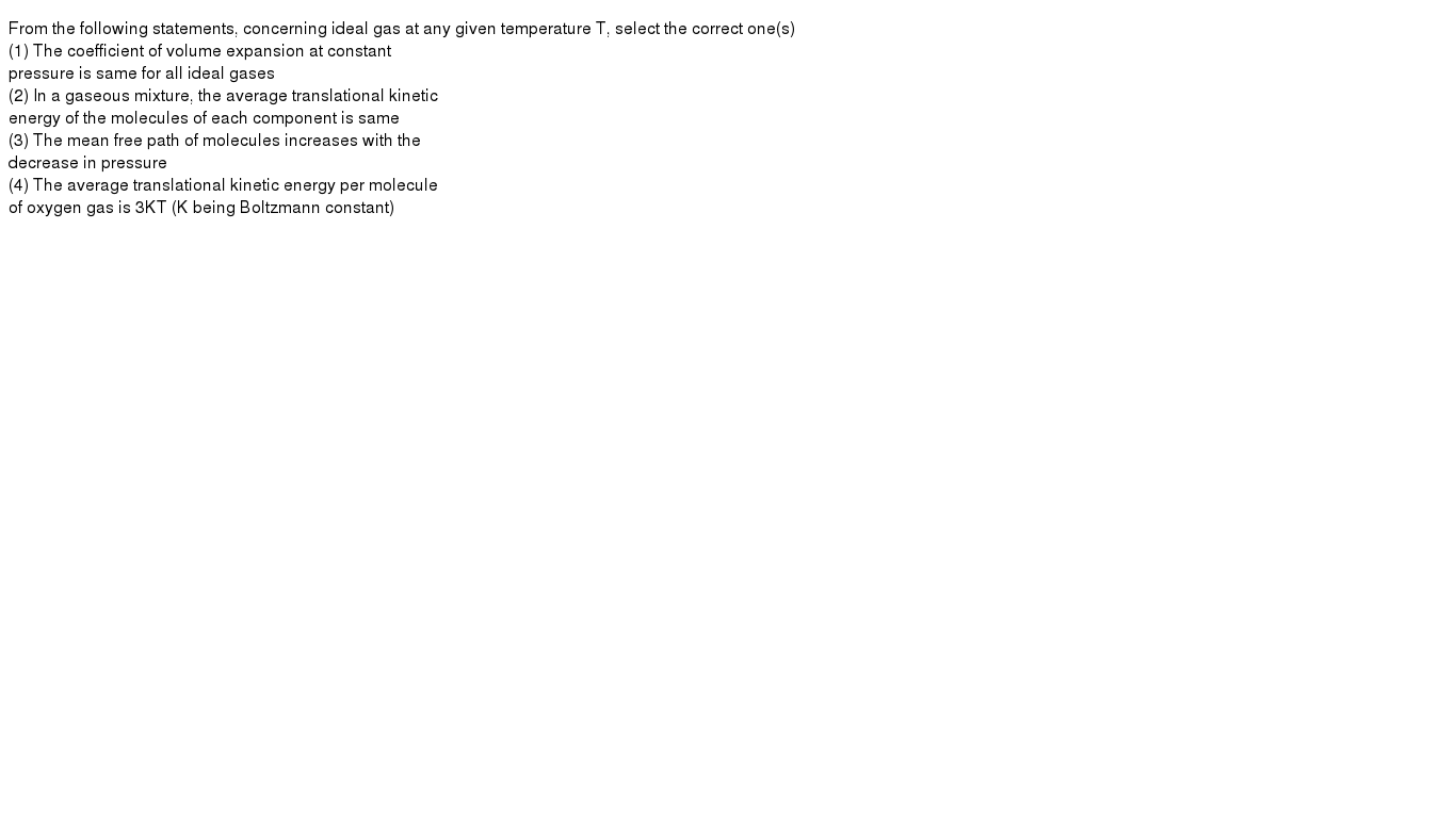 From the following statements, concerning ideal gas at any given temperature T, select the correct one(s) <br> (1) The coefficient of volume expansion at constant <br>  pressure is same for all ideal gases <br>  (2) In a gaseous mixture, the average translational kinetic <br>  energy of the molecules of each component is same <br> (3) The mean free path of molecules increases with the <br>  decrease in pressure <br>  (4) The average translational kinetic energy per molecule <br> of oxygen gas is 3KT (K being Boltzmann constant)