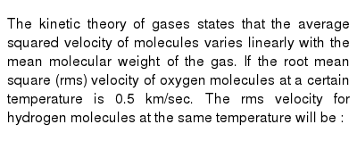 The kinetic theory of gases states that the average squared velocity of molecules varies linearly with the mean molecular weight of the gas. If the root mean square (rms) velocity of oxygen molecules at a certain temperature is 0.5 km/sec. The rms velocity for hydrogen molecules at the same temperature will be :