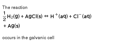 The reaction <br> `(1)/(2)H_(2)(g)+AgCl(s)hArrH^(+)(aq)+Cl^(-)(aq)+Ag(s)` <br> occurs in the galvanic cell