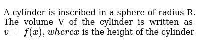 A cylinder is inscribed in a sphere of radius R. The volume V of the cylinder is written as `v = f(x),where x` is the height of the cylinder