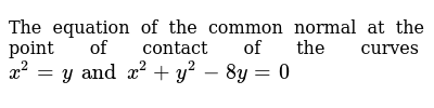 The equation of the common normal at the point of contact of the curves `x^2 = y and x^2+y^2-8y = 0`