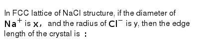 In FCC lattice of NaCl structure, if the diameter of `Na^(+)` is `x,` and the radius of `C