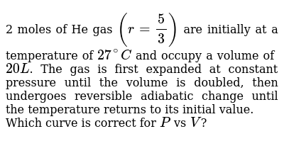 2 moles of He gas `(r=5/3)` are initially at a temperature of `27^(@)C` and occupy a volume of `20L`. The gas is first expanded at constant pressure until the volume is doubled, then undergoes reversible adiabatic change until the temperature returns to its initial value. <br> Which curve is correct for `P`  vs `V`?