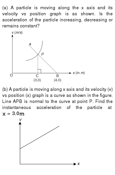 """(a) A particle is moving along the x axis and its velocity vs position graph is as shown. Is the acceleration of the particle increasing, decreasing or remains constant? <br> <img src=""""https://d10lpgp6xz60nq.cloudfront.net/physics_images/IJA_PHY_V01_C02_E01_058_Q01.png"""" width=""""80%""""> <br> (b) A particle is moving along x axis and its velocity (v) vs position (x) graph is a curve as shown in the figure. Line APB is normal to the curve at point P. Find the instantaneous acceleration of the particle at `x = 3.0 m`. <br> <img src=""""https://d10lpgp6xz60nq.cloudfront.net/physics_images/IJA_PHY_V01_C02_E01_058_Q02.png"""" width=""""80%"""">"""