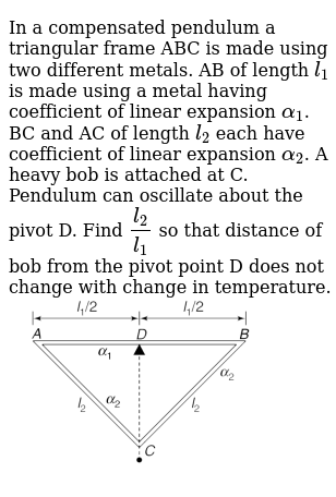 """In a compensated pendulum a triangular frame ABC is made using two different metals. AB of length `l_(1)` is made using a metal having coefficient of linear expansion `alpha_(1)`. BC and AC of length `l_(2)` each have coefficient of linear expansion `alpha_(2)`. A heavy bob is attached at C. Pendulum can oscillate about the pivot D. Find   `(l_(2))/(l_(1))` so that distance of bob from the pivot point D does not change with change in temperature. <br> <img src=""""https://d10lpgp6xz60nq.cloudfront.net/physics_images/IJA_PHY_V02_C01_E01_020_Q01.png"""" width=""""80%"""">"""