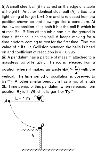 "(i) A small steel ball (B) is at rest on the edge of a table of  height h. Another identical steel ball (A) is tied to a light string of length L =1.0 m and is released from the position shown so that it swings like a pendulum. At the lowest position of its path it hits the ball B which is at rest. Ball B flies off the table and hits the ground in time t. After collision the ball A keeps moving for a time t before coming to rest for the first time. Find the value of h if  t = t. Collision between the balls is head on and coefficient of restitution is e = 0.995.<br> (ii) A pendulum has a particle of mass m attached to a massless rod of length L. The rod is released from a position where it makes an angle `theta_(0)(gt(pi)/(2))` with the vertical. The time period of oscillation is observed to be `T_(0)`. Another similar pendulum has a rod of length 2L. Time period of this pendulum when released from position ` theta_(0)` is T. Which is larger T or `T_(0)` ? <br> <img src=""https://d10lpgp6xz60nq.cloudfront.net/physics_images/IJA_PHY_V01_C12_E01_017_Q01.png"" width=""80%"">"