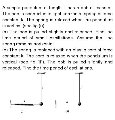 "A simple pendulum of length L has a bob of mass m. The bob is connected to light horizontal spring of force constant k. The spring is relaxed when the pendulum is vertical (see fig (i)). <br> (a) The bob is pulled slightly and released. Find the time period of small oscillations. Assume that the spring remains horizontal. <br> (b) The spring is replaced with an elastic cord of force constant k. The cord is relaxed when the pendulum is vertical (see fig (ii)). The bob is pulled slightly and released. Find the time period of oscillations. <br> <img src=""https://d10lpgp6xz60nq.cloudfront.net/physics_images/IJA_PHY_V01_C12_E01_046_Q01.png"" width=""80%"">"