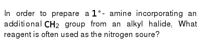 In order to prepare a `1^(@)`- amine incorporating an additional `CH_(2)` group from an alkyl halide, What reagent is often used as the nitrogen soure?