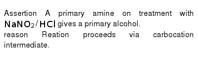 Assertion A primary amine on treatment with` NaNO_(2)//HCl` gives a primary alcohol.<br> reason Reation proceeds via carbocation intermediate.