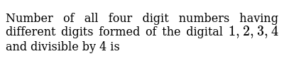 Number of all four digit numbers having different digits formed of the digital  `1,2,3,4` and divisible by 4 is