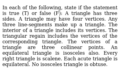 In each of the following, state if the statement is true (T) or false   (F): A triangle has three sides. A triangle may have four vertices. Any three line-segments make up a triangle. The interior of a triangle includes its vertices. The triangular regain includes the vertices of the corresponding   triangle. The vertices of a triangle are three collinear points. An equilateral triangle is isosceles also. Every right triangle is scalene. Each acute triangle is equilateral.  No isosceles triangle is obtuse.