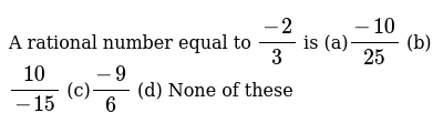 A rational number equal to   `(-2)/3` is (a)`(-10)/(25)`  (b) `(10)/(-15)`  (c)`(-9)/6`  (d) None   of these