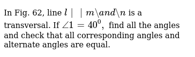In Fig. 62, line `l||m a n d n` is a transversal. If `/_1=40^0,` find all the angles and check that all   corresponding angles and alternate angles are equal.
