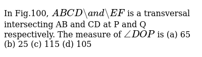 In Fig.100, `A B  C D a n d E F` is a transversal intersecting AB and CD at P   and Q respectively. The measure of `/_D O P` is (a)   65 (b) 25 (c)   115 (d) 105