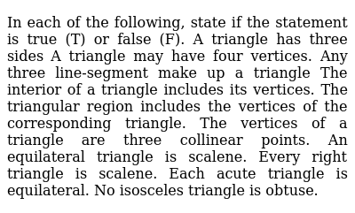 In each of the following,   state if the statement is true (T) or false (F). A triangle has three sides    A triangle may have four   vertices. Any three line-segment make   up a triangle The interior of a triangle   includes its vertices. The triangular region   includes the vertices of the corresponding triangle. The vertices of a triangle   are three collinear points. An equilateral triangle is   scalene. Every right triangle is   scalene. Each acute triangle is   equilateral. No isosceles triangle is   obtuse.