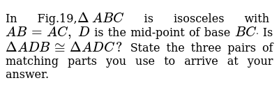 In Fig.19,`Delta\ A B C` is isosceles with `A B=A C ,\ D` is the mid-point of base `B Cdot`  Is`DeltaA D B~=DeltaA D C ?`  State the three pairs of   matching parts you use to arrive at your answer.