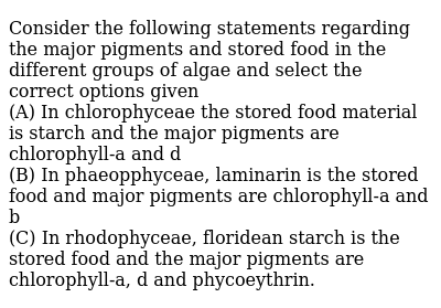 Consider the following statements regarding the major pigments and stored food in the different groups of algae and select the correct options given  <br> (A) In chlorophyceae the stored food material is starch and the major pigments are chlorophyll-a and d <br> (B) In phaeopphyceae, laminarin is the stored food and major pigments are chlorophyll-a and b <br> (C) In rhodophyceae, floridean starch is the stored food and the major pigments are chlorophyll-a, d and phycoeythrin.