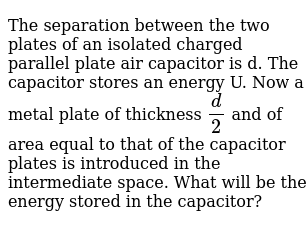 The separation between the two plates of an isolated charged parallel plate air capacitor