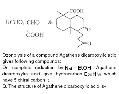 """<img src=""""https://d10lpgp6xz60nq.cloudfront.net/physics_images/BSL_CHM_HC_E01_124_Q01.png"""" width=""""80%""""> <br> Ozonolysis of a compound Agathene dicarboxylic acid gives following compounds: <br> On complete reduction by `Na-EtOH`. Agathene dicarboxylic acid give hydrocarbon `C_(20)H_(38)` which have 5 chiral carbon it. <br> Q. The structure of Agathene dicarboxylic acid is-"""