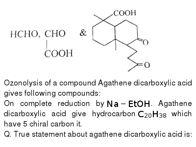 """<img src=""""https://d10lpgp6xz60nq.cloudfront.net/physics_images/BSL_CHM_HC_E01_128_Q01.png"""" width=""""80%""""> <br> Ozonolysis of a compound Agathene dicarboxylic acid gives following compounds: <br> On complete reduction by `Na-EtOH`. Agathene dicarboxylic acid give hydrocarbon `C_(20)H_(38)` which have 5 chiral carbon it. <br> Q. True statement about agathene dicarboxylic acid is:"""