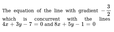 The equation of the line with gradient `-3/2` which is concurrent with the lines `4x+3y-7=0` and `8x+5y-1=0`