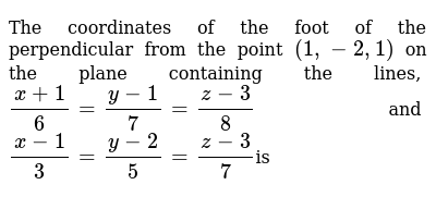 The coordinates of the foot of the perpendicular from the point `(1, -2, 1)` on the plane containing the lines, `(x+1)/6=(y-1)/7=(z-3)/8`  and `(x-1)/3=(y-2)/5=(z-3)/7 `is