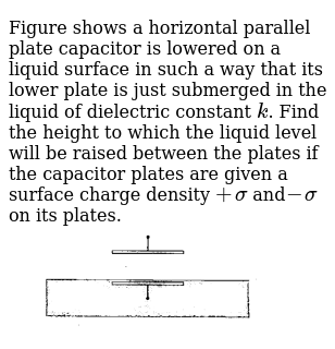 Figure shows a horizontal parallel plate capacitor is lowered on a liquid surface in such