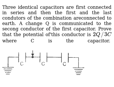 Three identical capacitors are first connected in series and then the first and the last c