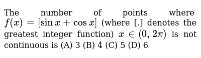The number of points where `f(x) = [sin x + cosx]` (where [.] denotes the greatest integer function) `x in (0,2pi)` is not continuous is    (A) 3  (B) 4  (C) 5  (D) 6