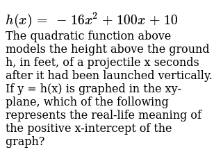 `h(x)=-16x^2 + 100x+10` <br> The quadratic function above models the height above the gro