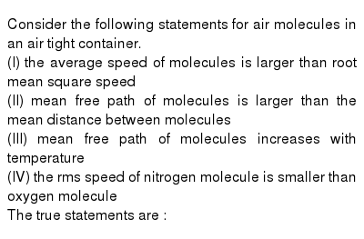 Consider the following statements for air molecules in an air tight container. <br> (I) the average speed of molecules is larger than root mean square speed <br> (II) mean free path of molecules is larger than the mean distance between molecules <br> (III) mean free path of molecules increases with temperature <br> (IV) the rms speed of nitrogen molecule is smaller than oxygen molecule <br> The true statements are :