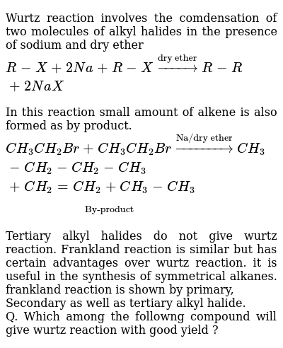 """Wurtz reaction involves the comdensation of two molecules of alkyl halides in the presence of sodium and dry ether <br> `R-X+2Na+R-Xoverset(""""dry ether"""")toR-R+2NaX` <br> In this reaction small amount of alkene is also formed as by product. <br> `CH_(3)CH_(2)Br+CH_(3)CH_(2)Broverset(""""Na/dry ether"""")toCH_(3)-CH_(2)-CH_(2)-CH_(3)+underset(""""By-product"""")ubrace(CH_(2)=CH_(2)+CH_(3)-CH_(3))` <br> Tertiary alkyl halides do not give wurtz reaction. Frankland reaction is similar but has certain advantages over wurtz reaction. it is useful in the synthesis of symmetrical alkanes. frankland reaction is shown by primary, <br> Secondary as well as tertiary alkyl halide. <br> Q. Which among the followng compound will give wurtz reaction with good yield ?"""