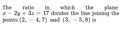 The ratio in which the plane `x - 2y + 3z = 17` divides the line joining the points `(2, -4, 7) and (3, -5,8)` is