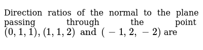 Direction ratios of the normal to the plane passing through the point `(0, 1, 1), (1, 1, 2) and (-1,2,-2)` are