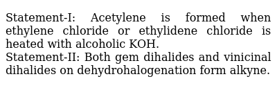 Statement-I: Acetylene is formed when ethylene chloride or ethylidene chloride is heated with alcoholic KOH. <br> Statement-II: Both gem dihalides and vinicinal dihalides on dehydrohalogenation form alkyne.