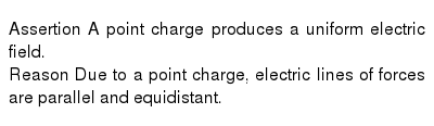 Assertion A point charge produces a uniform electric field. <br> Reason Due to a point charge, electric lines of forces are parallel and equidistant.