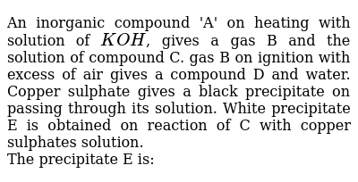 An inorganic compound 'A' on heating with solution of `KOH`, gives a gas B and the solution of compound C. gas B on ignition with excess of air gives a compound D and water. Copper sulphate gives a black precipitate on passing through its solution. White precipitate E is obtained on reaction of C with copper sulphates solution.  <br> The precipitate E is: