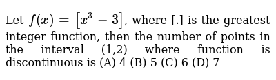 Let `f(x)=[x^3 - 3]`, where [.] is the greatest integer function, then the number of points in the interval (1,2)  where function is discontinuous is    (A) 4  (B)  5  (C)  6  (D) 7