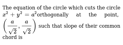 The equation of the circle which cuts the circle `x^2 + y^2 = a^2 `orthogonally at the point, `(a/sqrt2, a/sqrt2)` such that slope of their common chord is