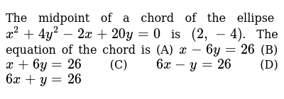 The midpoint of a chord of the ellipse `x^2 + 4y^2 -2x + 20y= 0` is `(2,-4)`. The equation of the chord is       (A)  `x-6y=26`  (B)  `x+6y=26`  (C)  `6x-y=26`  (D)  `6x+y=26`