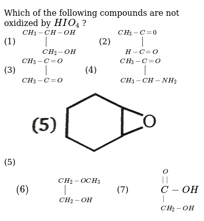 """Which of the following compounds are not oxidized by `HIO_(4)` ? <br> (1) `underset(""""        """"CH_(2)-OH)overset(CH_(3)-CH-OH)( )""""    """"`(2) `underset("""" """"H-C=O)overset(CH_(3)-C=0)(""""   """" )` <br> (3) `underset(CH_(3)-C=O)overset(CH_(3)-C=O)(""""  """" )""""    """"`(4) `underset(""""      """"CH_(3)-CH-NH_(2))overset(CH_(3)-C=O)(""""   """" )` <br> (5) <img src=""""https://d10lpgp6xz60nq.cloudfront.net/physics_images/MSC_ORG_CHM_C06_E01_054_Q01.png"""" width=""""80%""""> `"""" """"(6)underset(""""         """"CH_(2)-OH)overset(""""             """"CH_(2)-OCH_(3))("""" """")""""  """"` (7) `underset(""""           """"CH_(2)-OH)underset( )overset(O)overset(  )(""""        """"C-OH)`"""